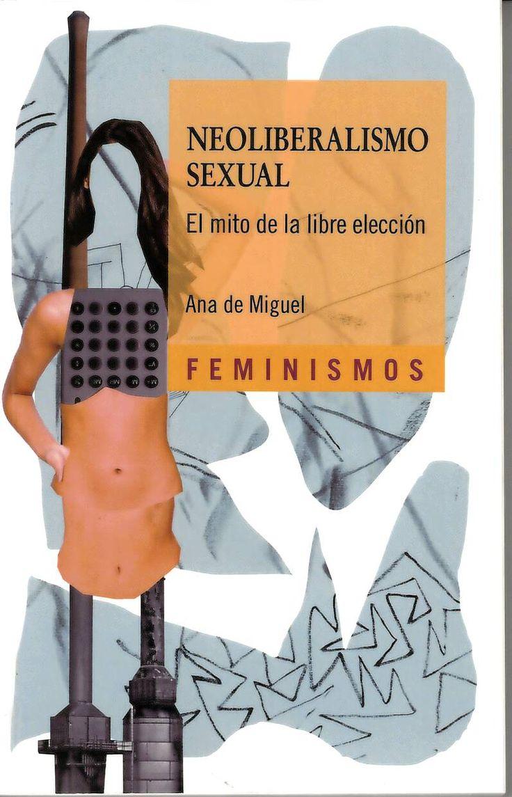 Neoliberalismo sexual : el mito de la libre elección / Ana de Miguel http://absysnetweb.bbtk.ull.es/cgi-bin/abnetopac01?TITN=521000