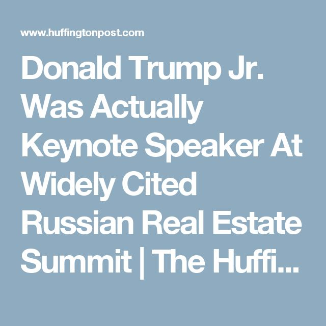 Donald Trump Jr. Was Actually Keynote Speaker At Widely Cited Russian Real Estate Summit | The Huffington Post
