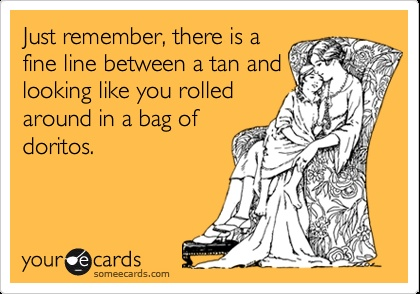 Just remember, there is a fine line between a tan and looking like you rolled around in a bag of doritos. #girllessons