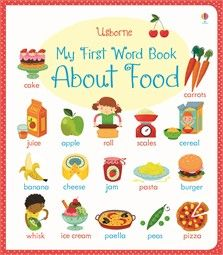 Usborne My First Word Bbook: About Food.  A delightfully illustrated book of over 250 food words, both new and familiar, from apple to aubergine, and lentils to lasagne.