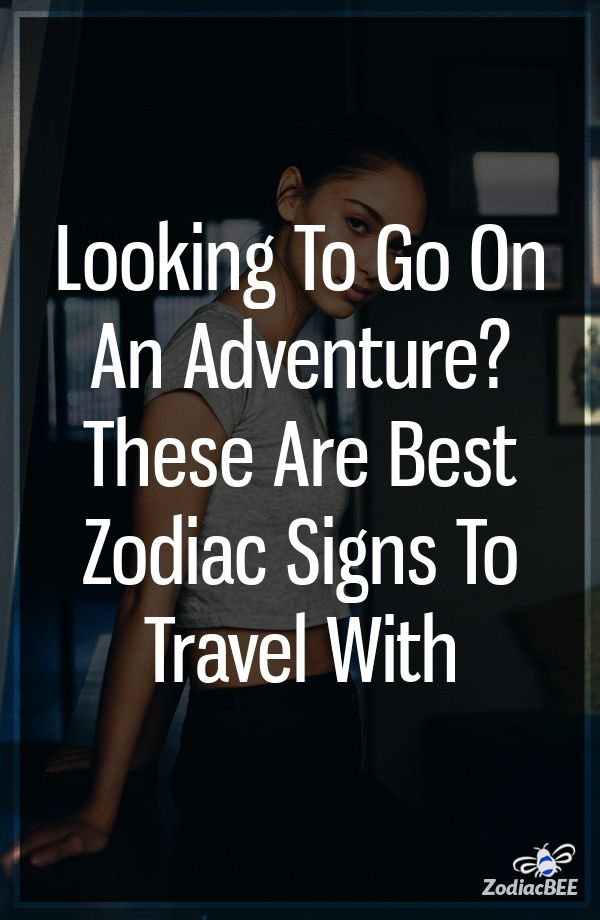 Looking To Go On An Adventure? These Are Best Zodiac Signs