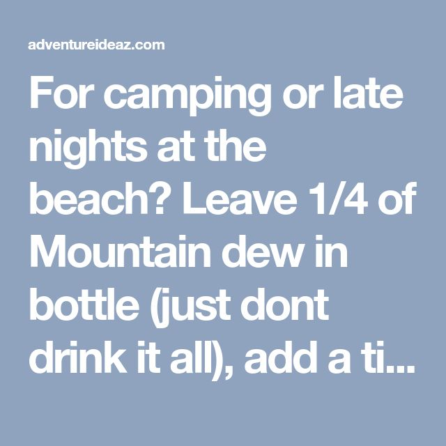 For camping or late nights at the beach? Leave 1/4 of Mountain dew in bottle (just dont drink it all), add a tiny bit of baking soda and 3 caps of peroxide. Put the lid on and shake - walla! Homemade glow stick (bottle) solution. i SO wanna try this! - adventureideaz.com