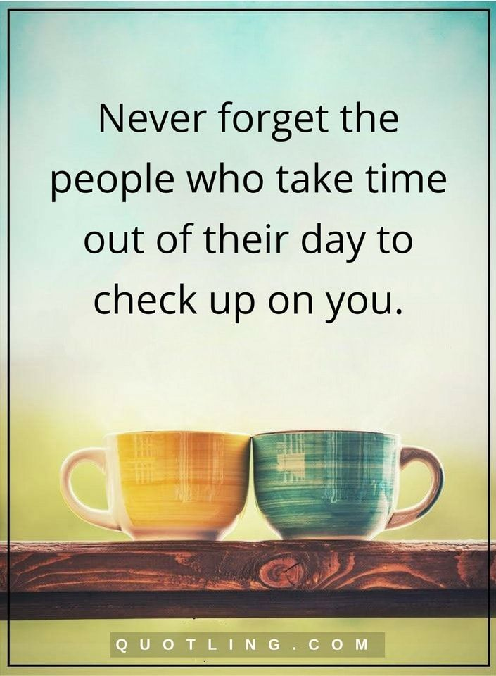 people quotes Never forget the people who take time out of their day to check up on you.