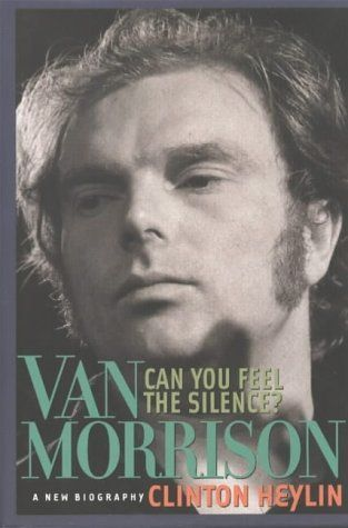 Can You Feel the Silence: Van Morrison - A New Biography by Clinton Heylin
