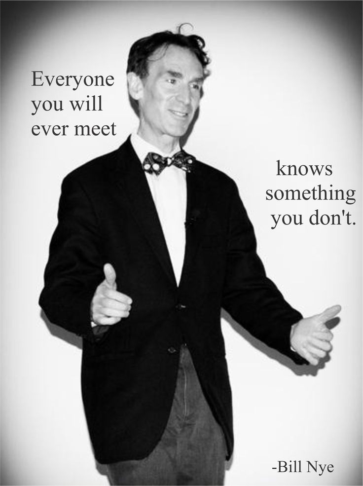 """""""Everyone you will ever meet knows something you don't."""" --Bill Nye"""