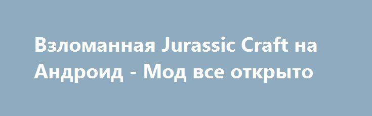 Взломанная Jurassic Craft на Андроид - Мод все открыто http://android-gamerz.ru/2563-vzlomannaya-jurassic-craft-na-android-mod-vse-otkryto.html