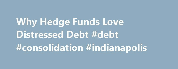 Why Hedge Funds Love Distressed Debt #debt #consolidation #indianapolis http://debt.remmont.com/why-hedge-funds-love-distressed-debt-debt-consolidation-indianapolis/  #distressed debt investing # Why Hedge Funds Love Distressed Debt Hedge funds can generate massive returns in relatively short periods of time, and they can also go into financial crises just as quickly. What kind of investments can produce such diverse returns? One answer is distressed debt. The term can be loosely defined as…