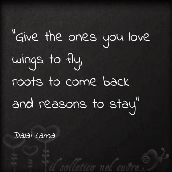 Give the ones you love wings to fly roots to come back and reasons to stay | Anonymous ART of Revolution