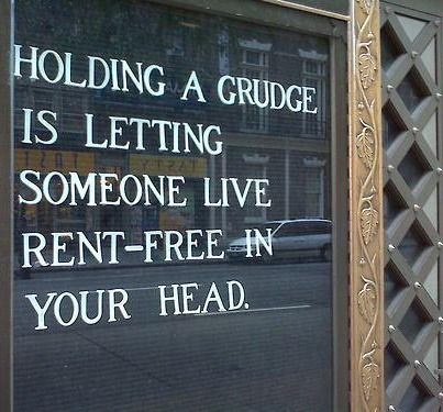 Holding a Grudge is letting someone live rent-free in your head.