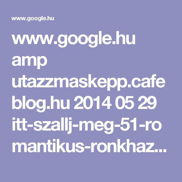 www.google.hu amp utazzmaskepp.cafeblog.hu 2014 05 29 itt-szallj-meg-51-romantikus-ronkhaz-a-kornyeken amp