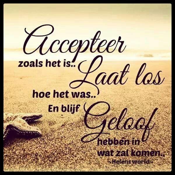 Accepteer zoals het is... Laat los hoe het was... En blijf geloof hebben in wat zal komen!