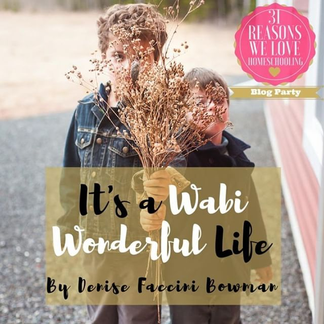 Day 13 of 31 Reasons We Love Homeschooling (and it just keeps getting better and better) It's a Wabi Wonderful Life by Denise Faccini Bowman @photonomadpei - absolutely BRILLIANTand a MUST READ!!!