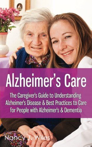 Alzheimer's Care - The Caregiver's Guide to Understanding Alzheimer's Disease & Best Practices to Care for People with Alzheimer's & Dementia #alzheimerscare