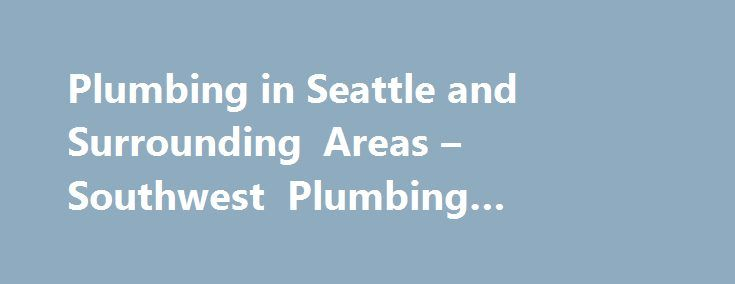 Plumbing in Seattle and Surrounding Areas – Southwest Plumbing #plumbing #seattle http://san-jose.remmont.com/plumbing-in-seattle-and-surrounding-areas-southwest-plumbing-plumbing-seattle/  # Plumbing in Seattle and Surrounding Areas When your home s plumbing stops working, the resulting messes can be a nightmare. At South West Plumbing, we understand what it s like to deal with the mess and the inconvenience of plumbing problems. Trust us to get your home back in order as quickly as…