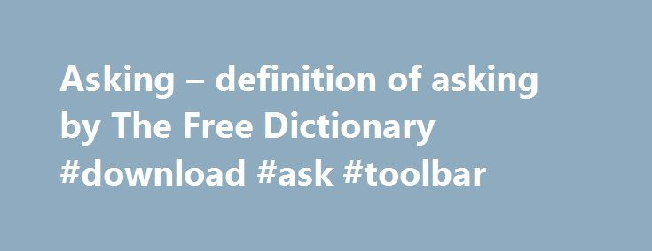 Asking – definition of asking by The Free Dictionary #download #ask #toolbar http://questions.nef2.com/asking-definition-of-asking-by-the-free-dictionary-download-ask-toolbar/  #asking questions # ask To persist in an action despite the likelihood that it will result in difficulty or punishment. [Middle English asken. from Old English csian, scian ; see ais- in Indo-European roots .] ask er n. Synonyms: ask , question , inquire , query , interrogate , examine , quiz These verbs mean to seek…