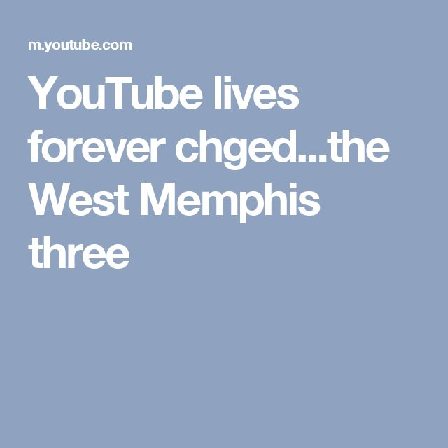 YouTube lives forever chged...the West Memphis three