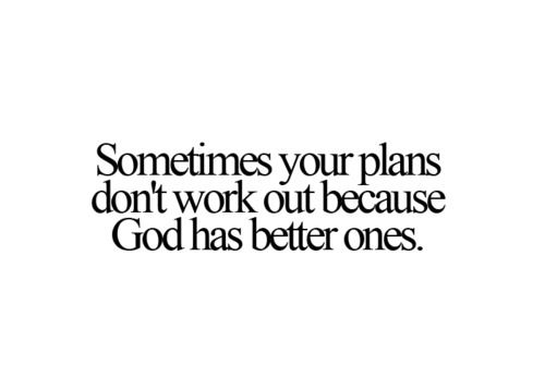 sometimes your plans don't work out b/c God has better ones.