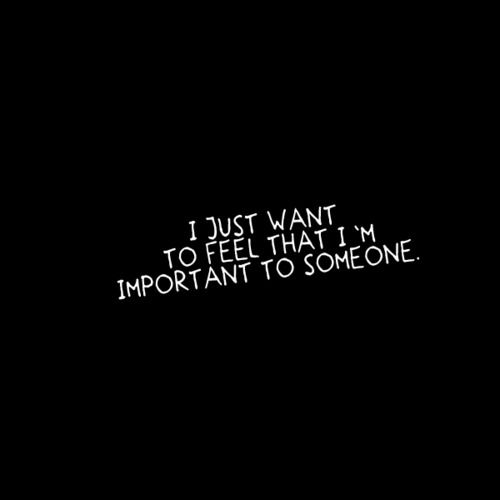I just want to feel that I'm important to someone.