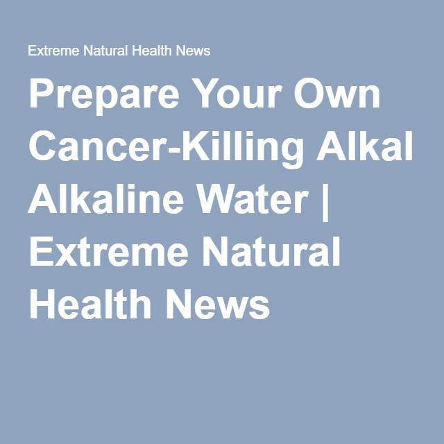Prepare Your Own Cancer-Killing Alkaline Water | Extreme Natural Health News