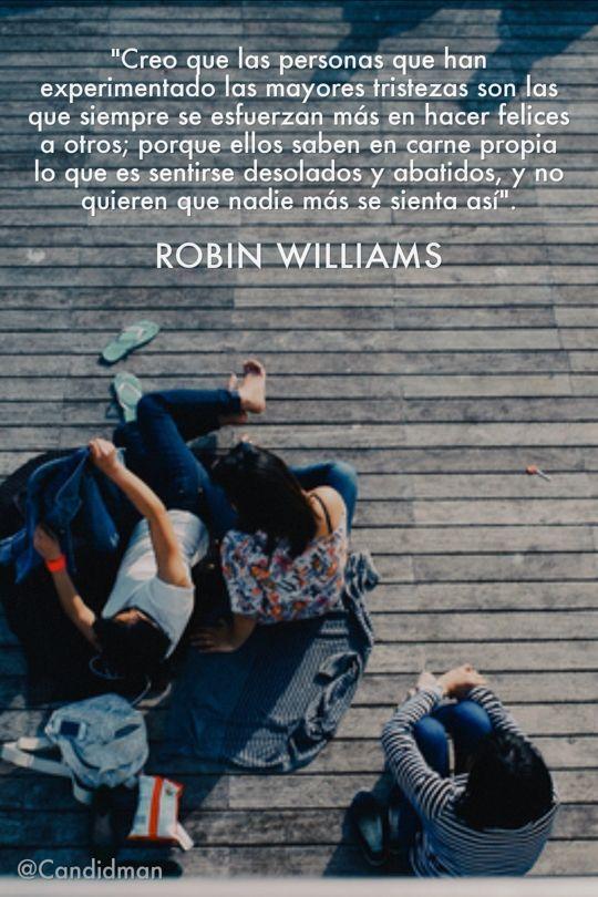 Creo que las personas que han experimentado las mayores tristezas son las que siempre se esfuerzan más en hacer felices a otros; porque ellos saben en carne propia lo que es sentirse desolados y abatidos y no quieren que nadie más se sienta así. Robin Williams @Candidman #Frases Celebres Reflexiones Candidman Reflexión Robin Williams @candidman