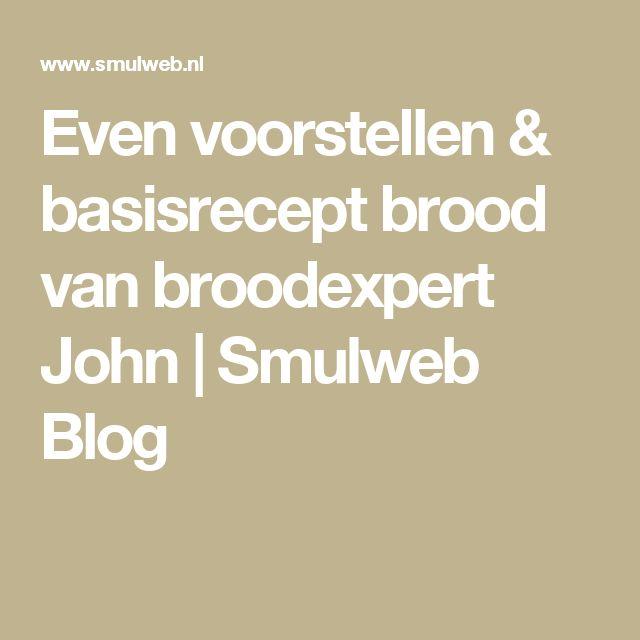 Even voorstellen & basisrecept brood van broodexpert John   Smulweb Blog