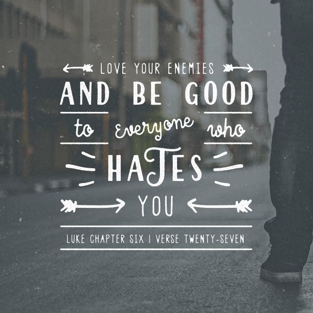 """But I say unto you which hear, Love your enemies, do good to them which hate you, Bless them that curse you, and pray for them which despitefully use you."" ‭‭Luke‬ ‭6:27-28‬ ‭KJV‬‬ http://bible.com/1/luk.6.27-28.kjv"