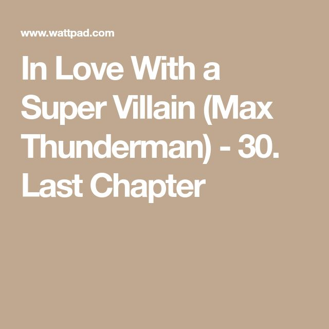 In Love With a Super Villain (Max Thunderman) - 30. Last Chapter