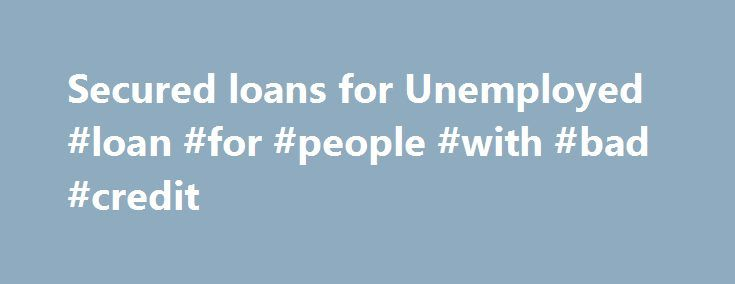 Secured loans for Unemployed #loan #for #people #with #bad #credit http://loan-credit.nef2.com/secured-loans-for-unemployed-loan-for-people-with-bad-credit/  #unemployment loans # Secured Loans for Unemployed Tone Down the Bitterness of Unemployment Secured Loans for Unemployed Tone Down the Bitterness of Unemployment The loans for unemployed are mostly rejected at the earlier time as they don't have steady income and any permanent jobs. In Canada they made a wise decision of giving loans to…
