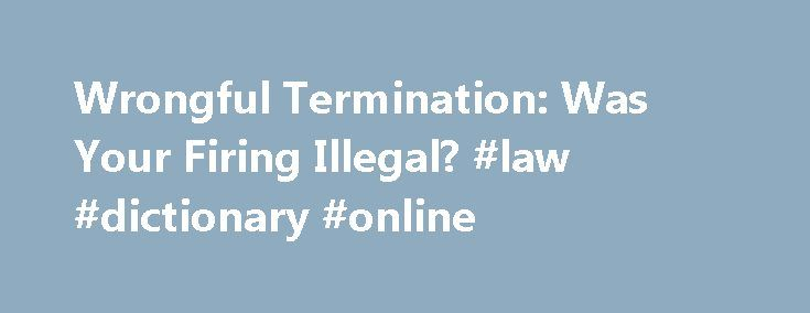 """Wrongful Termination: Was Your Firing Illegal? #law #dictionary #online http://laws.nef2.com/2017/05/01/wrongful-termination-was-your-firing-illegal-law-dictionary-online/  #wrongful termination laws # Wrongful Termination: Was Your Firing Illegal? If you've been fired from your job, how do you know if the termination was legal or illegal (called """"wrongful termination"""")? Most employment is """"at will,"""" which means an employee may be fired at any time and for any reason or for no reason at all…"""