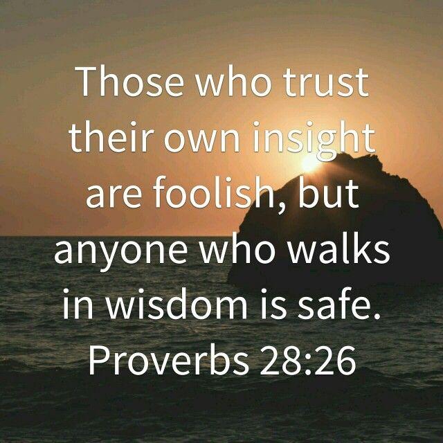 Proverbs 28:26 Walk in wisdom.