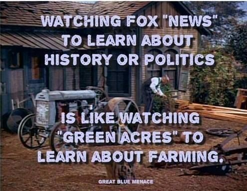 Watching FOX NEWS to learn about history or politics is like watching green acres to learn about farming