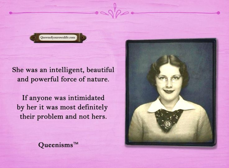 She was an intelligent, beautiful and powerful force of nature. If anyone was intimidated by her it was most definitely their problem and not hers. - Queenisms™