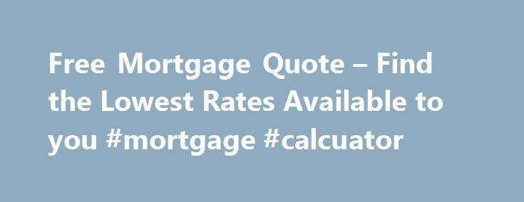 Free Mortgage Quote – Find the Lowest Rates Available to you #mortgage #calcuator http://money.remmont.com/free-mortgage-quote-find-the-lowest-rates-available-to-you-mortgage-calcuator/  #mortgage quote # Get a mortgage quote in minutes. Getting a mortgage – made easy. Whether you're first-time buyer, moving home or remortgaging, knowing which deal is right for you can be difficult but you're in safe hands. compare thousands of mortgages from hundreds of banks, building societies and…