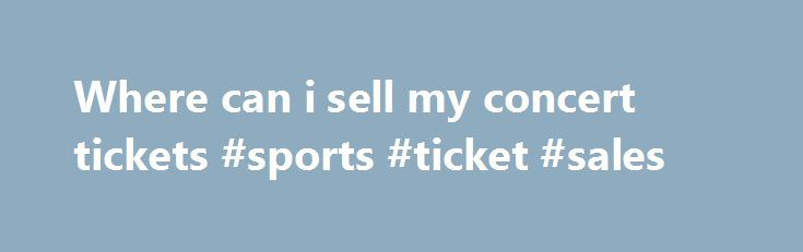 Where can i sell my concert tickets #sports #ticket #sales http://tickets.nef2.com/where-can-i-sell-my-concert-tickets-sports-ticket-sales/  Customer Support If you have physical tickets, Print-at-Home tickets, or mobile tickets, and they do not explicitly state Tickets are Non-transferable then someone other than yourself can use them. Please note, however, that certain events such as festivals or high-demand shows may have policies that restrict the transfer of tickets. Please be sure to…
