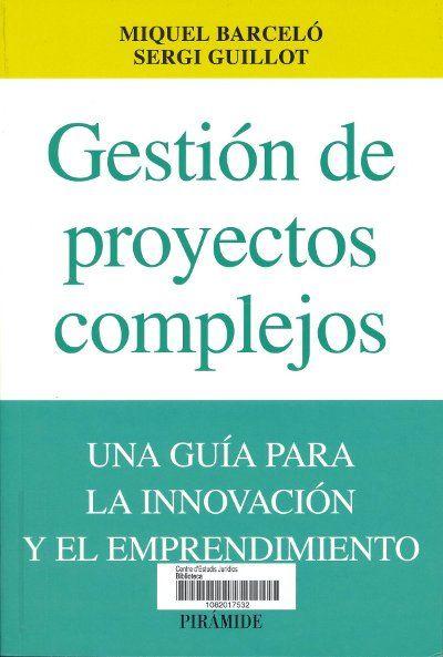 Gestión de proyectos complejos : una guía para la innovación y el emprendimiento / Miquel Barceló, Sergi Guillot. Madrid : Pirámide, cop. 2013. Sig. 658 Bar
