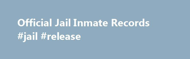 Official Jail Inmate Records #jail #release http://eritrea.remmont.com/official-jail-inmate-records-jail-release/  # JailInmates .us.org OFFICIAL JAIL INMATE RECORDS Learn more about the people associated with any Jail Inmate Record. When available, our reports include: Criminal Records Criminal Information Government Records Criminal History Public Records Background History Historical Records State Records Federal Records And Additional Criminal Records The search provides background…