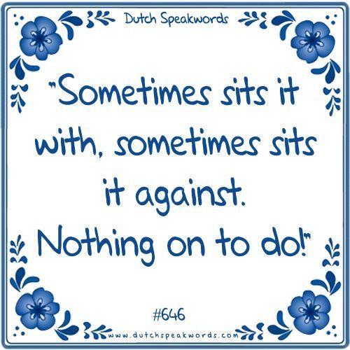 Dutch expressions in English: Soms zit het mee, soms zit het tegen. Niets aan te doen!