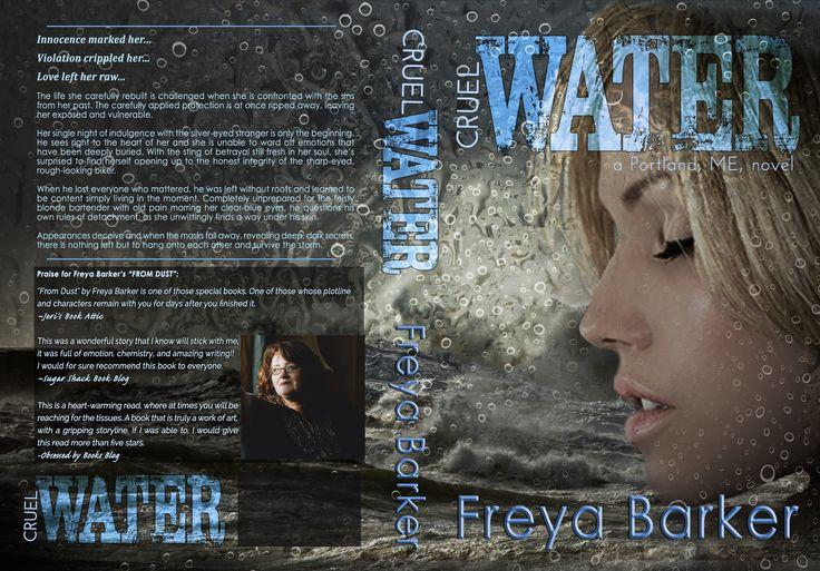 """CRUEL WATER"" by Freya Barker – A Portland, ME, novel Release: March, 2016  Add to your TBR list: https://www.goodreads.com/book/show/28152968-cruel-water    Innocence marked her…  Violation crippled her…   Love left her raw…  The life she carefully rebuilt is challenged when she is confronted with the sins from her past. The carefully applied protection is at once ripped away, leaving her exposed and vulnerable.  Her single night of indulgence with the silver-eyed stranger is....."