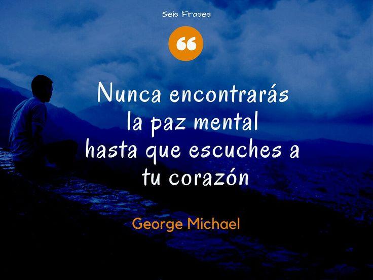 Frase de George Michael. Nunca encontrarás la paz mental hasta que escuches a tu corazón. Seis Frases.