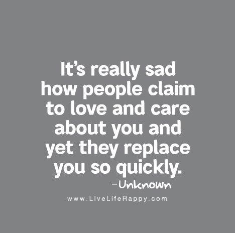 It's really sad how people claim to love and care about you and yet they replace you so quickly.