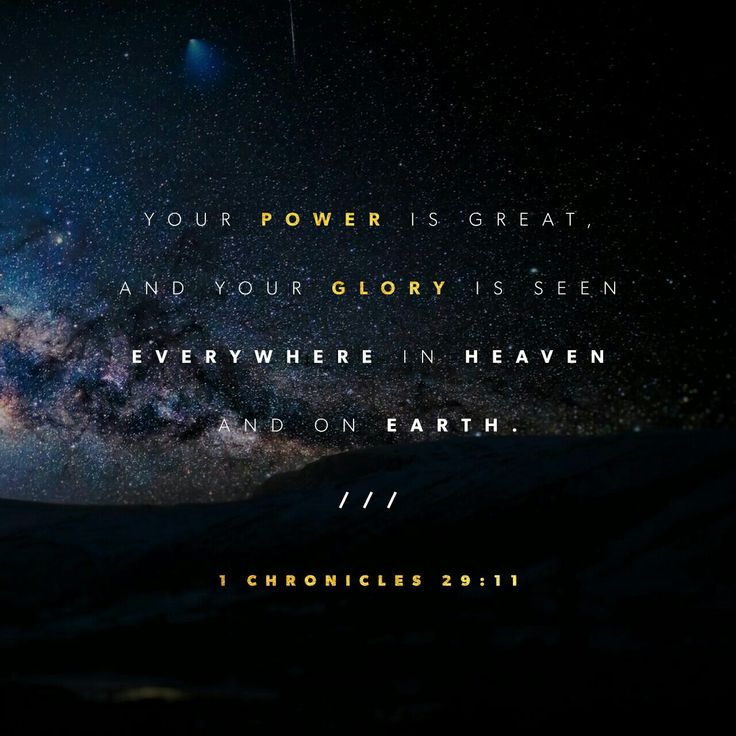 Yours, Lord , is the greatness and the power and the glory and the majesty and the splendor, for everything in heaven and earth is yours. Yours, Lord, is the kingdom; you are exalted as head over all. 1 Chronicles 29:11