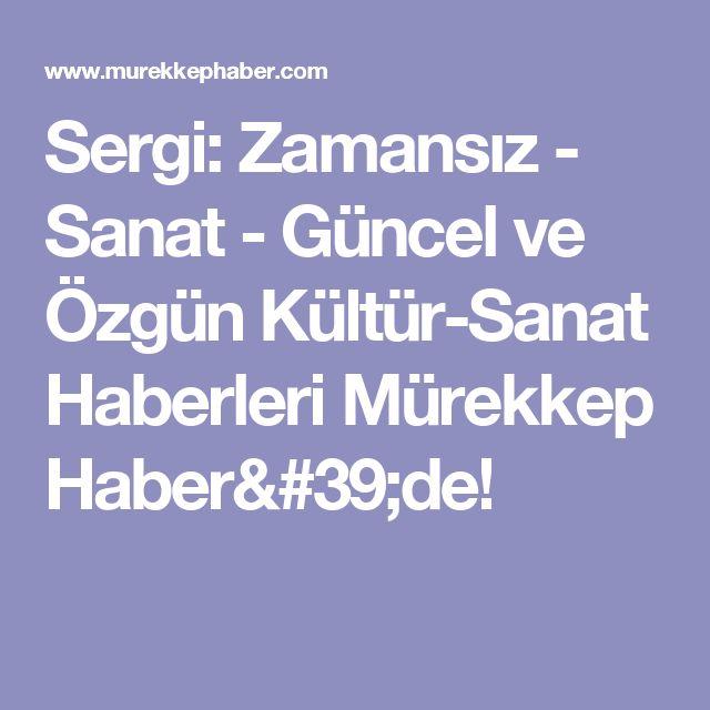 Sergi: Zamansız - Sanat - Güncel ve Özgün Kültür-Sanat Haberleri Mürekkep Haber'de!