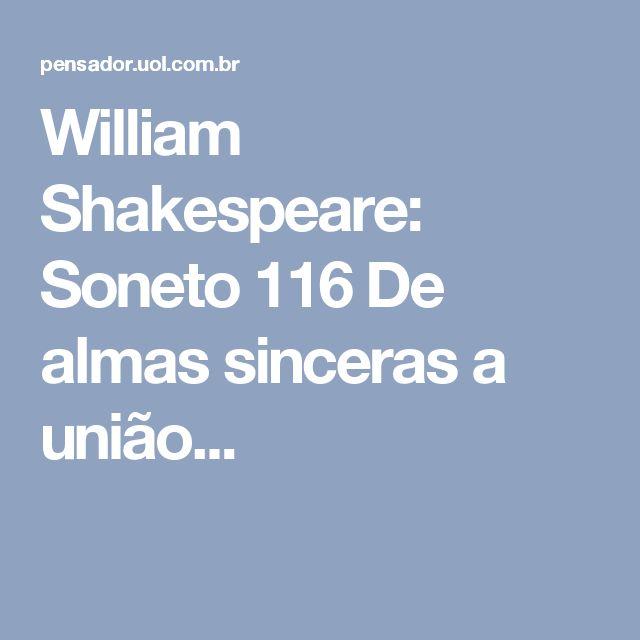 William Shakespeare: Soneto 116 De almas sinceras a união...