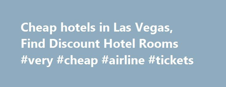 Cheap hotels in Las Vegas, Find Discount Hotel Rooms #very #cheap #airline #tickets http://cheap.remmont.com/cheap-hotels-in-las-vegas-find-discount-hotel-rooms-very-cheap-airline-tickets/  #cheap hotels in las vegas # Cheap Las Vegas Hotels HotelsCheap.org is a leading discount travel website that specializes in finding cheap hotels in Las Vegas. HotelsCheap.org offers 196 budget hotels in the Las Vegas area, many of which are on sale, or offer last minute deals to consumers throughout the…