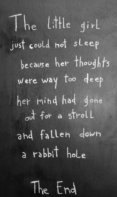 The little girl just could not sleep because her thoughts were way too deep her mind had gone out for a stroll and fallen down a rabbit hole.