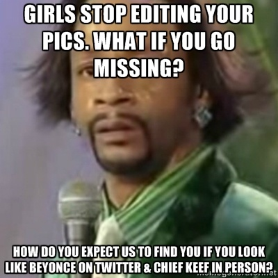 Katt Williams - girls stop editing your pics. What if you go missing?  How do you expect us to find you if you look like Beyonce on Twitter & chief keef in person?