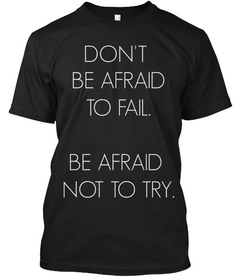 Don't Be Afraid To Fail. Be Afraid Not To Try. Black T-Shirt Front
