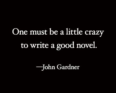 Great writing quote! I must be writing NY Times bestsellers since a good novel only requires a little crazy. ;)