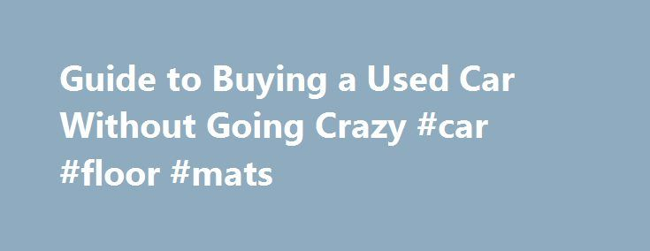 Guide to Buying a Used Car Without Going Crazy #car #floor #mats http://australia.remmont.com/guide-to-buying-a-used-car-without-going-crazy-car-floor-mats/  #buy used car # Guide to Buying a Used Car Without Going Crazy Wise Bread Picks One night about a month ago, I was telling my friend about the brain-frying frustration I was experiencing trying to buy a used car off of Craiglist. I feel like I can spend infinite time on this, I told her, And there are infinite options. Everyone I know…
