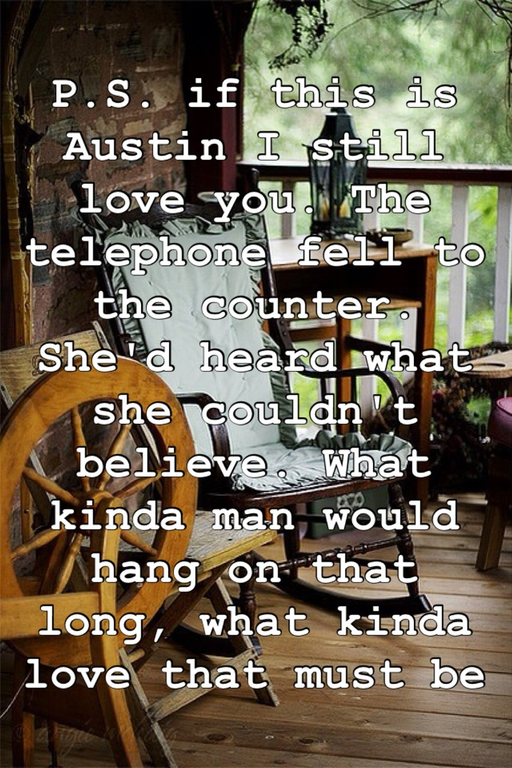 P.S. if this is Austin, I still love you. The telephone fell to the counter, she'd heard what she couldn't believe. What kinda man would hang on that long? What kinda love that must be... - Blake Shelton